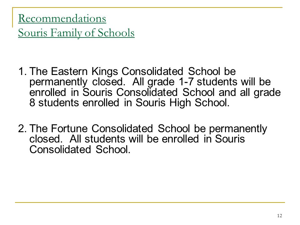 12 Recommendations Souris Family of Schools 1.The Eastern Kings Consolidated School be permanently closed. All grade 1-7 students will be enrolled in