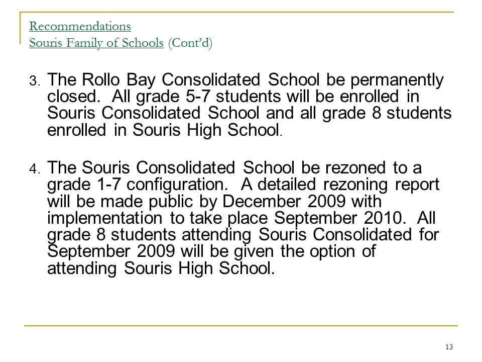 13 Recommendations Souris Family of Schools (Cont'd) 3. The Rollo Bay Consolidated School be permanently closed. All grade 5-7 students will be enroll