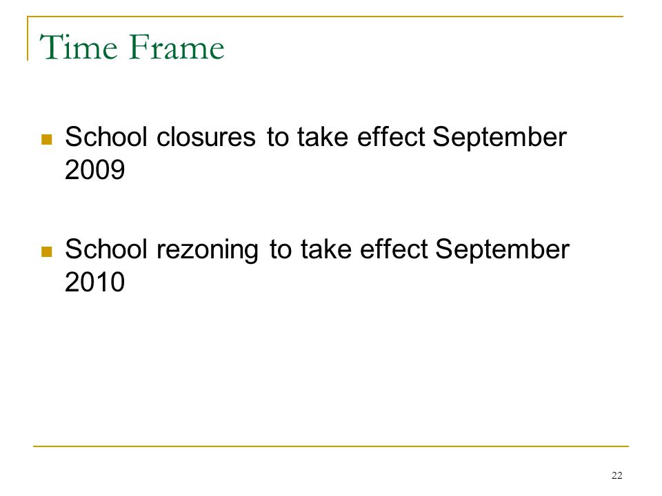 22 Time Frame School closures to take effect September 2009 School rezoning to take effect September 2010