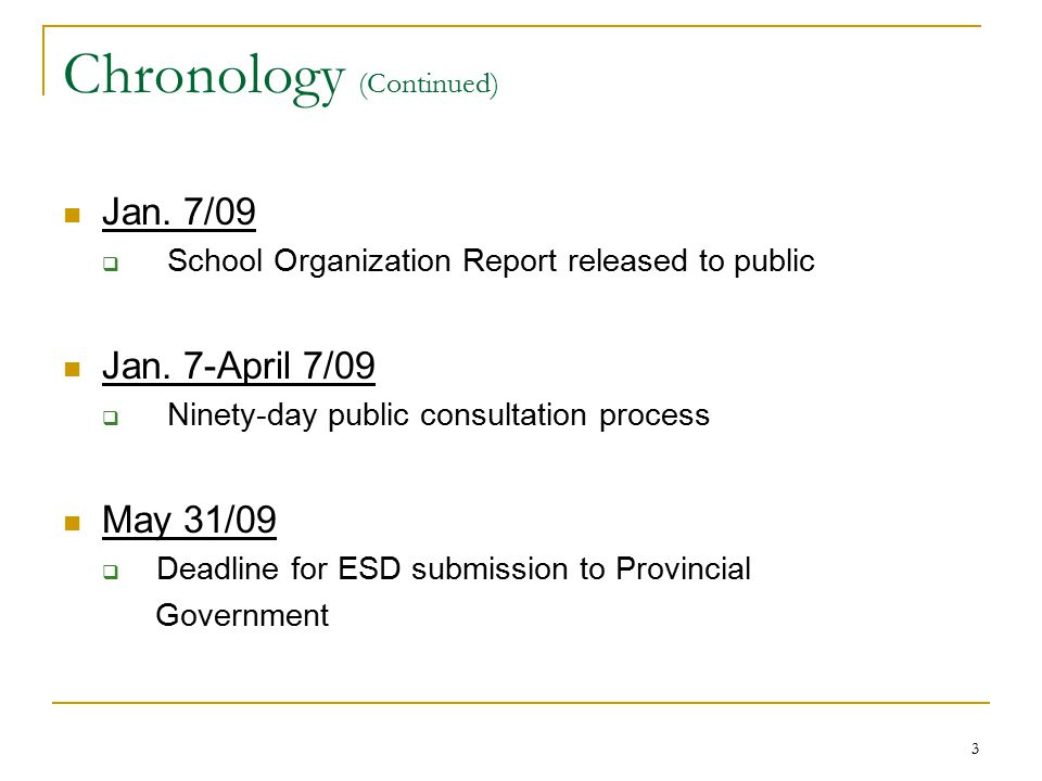 3 Chronology (Continued) Jan. 7/09  School Organization Report released to public Jan. 7-April 7/09  Ninety-day public consultation process May 31/0