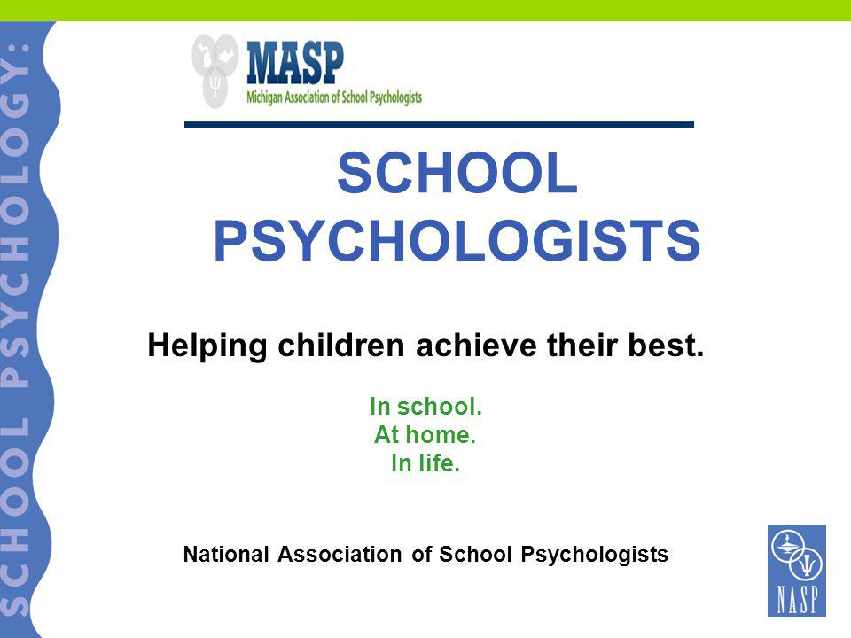 SCHOOL PSYCHOLOGISTS Helping children achieve their best. In school. At home. In life. National Association of School Psychologists