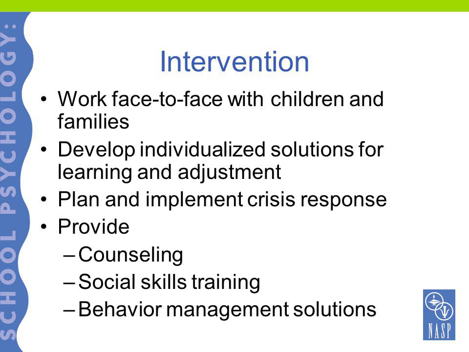 Intervention Work face-to-face with children and families Develop individualized solutions for learning and adjustment Plan and implement crisis response Provide –Counseling –Social skills training –Behavior management solutions