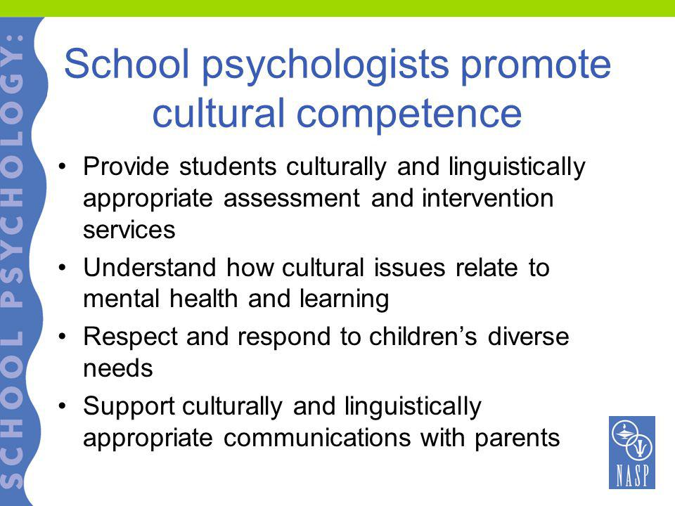 School psychologists promote cultural competence Provide students culturally and linguistically appropriate assessment and intervention services Understand how cultural issues relate to mental health and learning Respect and respond to children's diverse needs Support culturally and linguistically appropriate communications with parents