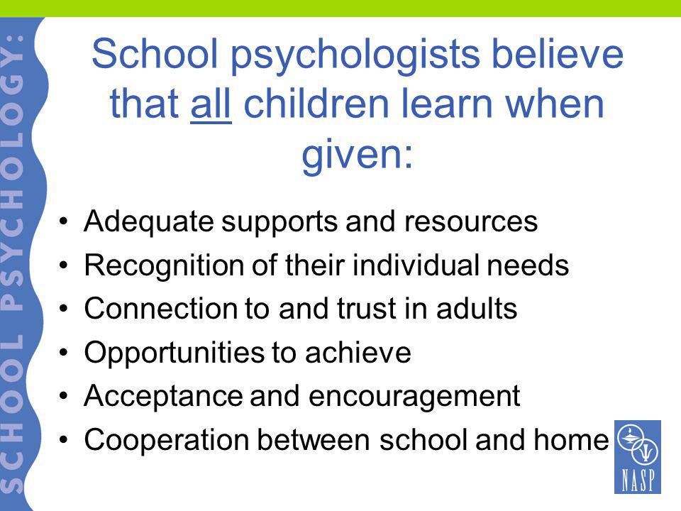 School psychologists believe that all children learn when given: Adequate supports and resources Recognition of their individual needs Connection to and trust in adults Opportunities to achieve Acceptance and encouragement Cooperation between school and home
