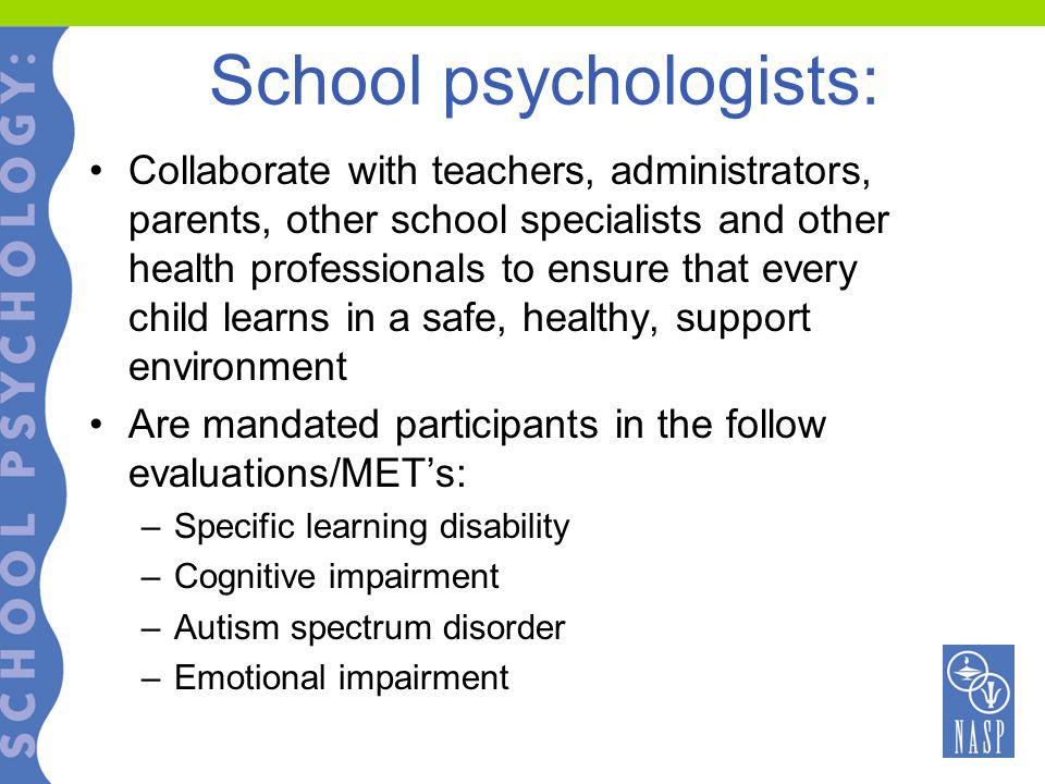 School psychologists: Collaborate with teachers, administrators, parents, other school specialists and other health professionals to ensure that every child learns in a safe, healthy, support environment Are mandated participants in the follow evaluations/MET's: –Specific learning disability –Cognitive impairment –Autism spectrum disorder –Emotional impairment