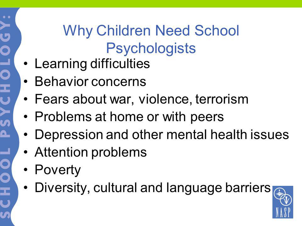 Why Children Need School Psychologists Learning difficulties Behavior concerns Fears about war, violence, terrorism Problems at home or with peers Depression and other mental health issues Attention problems Poverty Diversity, cultural and language barriers