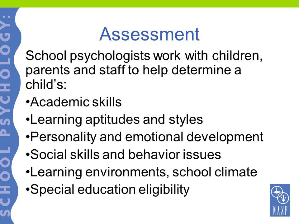 Assessment School psychologists work with children, parents and staff to help determine a child's: Academic skills Learning aptitudes and styles Personality and emotional development Social skills and behavior issues Learning environments, school climate Special education eligibility