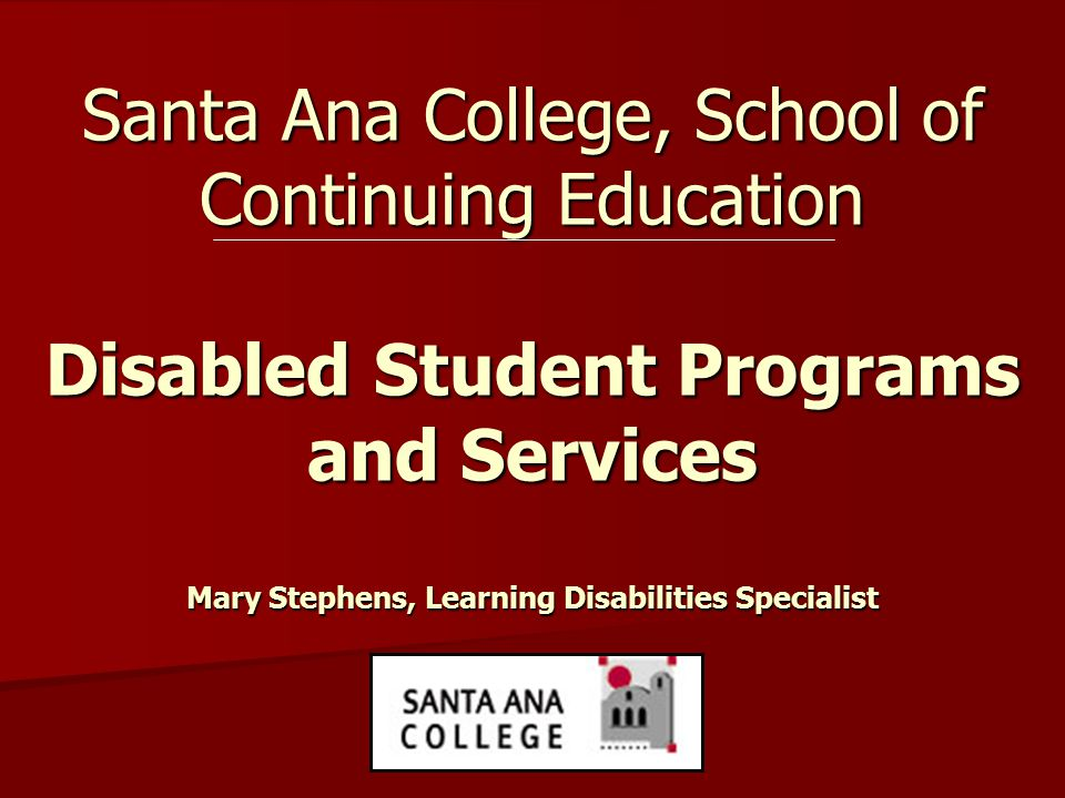 Santa Ana College, School of Continuing Education Disabled Student Programs and Services Mary Stephens, Learning Disabilities Specialist