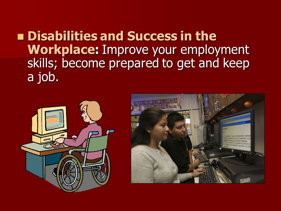 Disabilities and Success in the Workplace: Improve your employment skills; become prepared to get and keep a job.