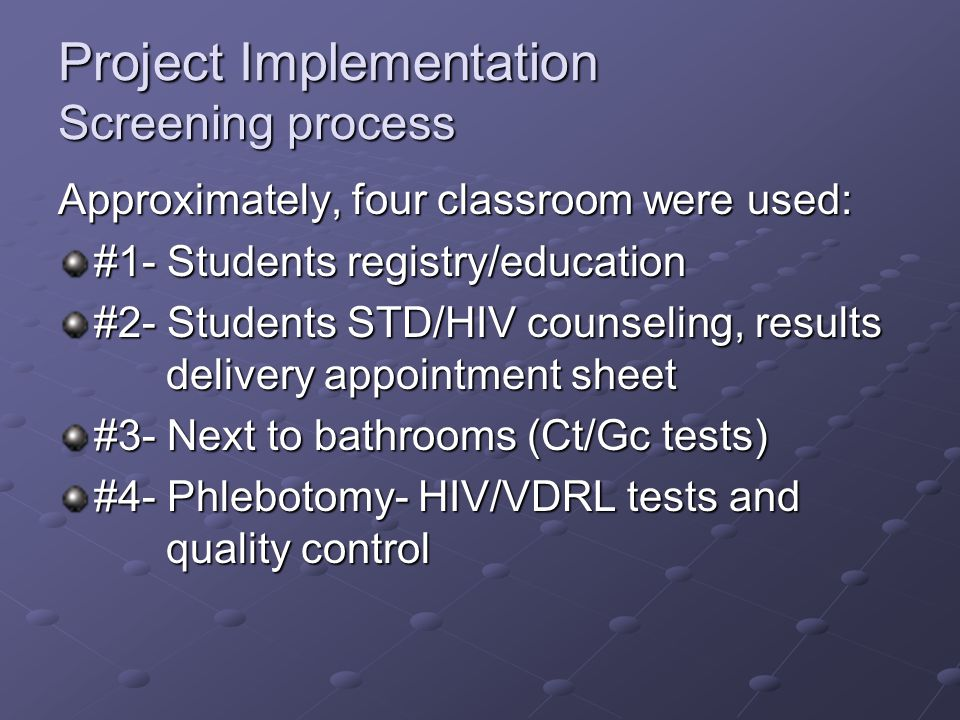Project Implementation Screening process Approximately, four classroom were used: #1- Students registry/education #2- Students STD/HIV counseling, results delivery appointment sheet #3- Next to bathrooms (Ct/Gc tests) #4- Phlebotomy- HIV/VDRL tests and quality control