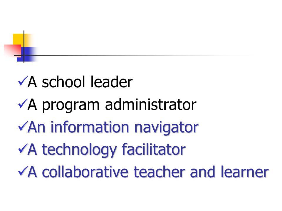A school leader A program administrator An information navigator An information navigator A technology facilitator A technology facilitator A collaborative teacher and learner A collaborative teacher and learner