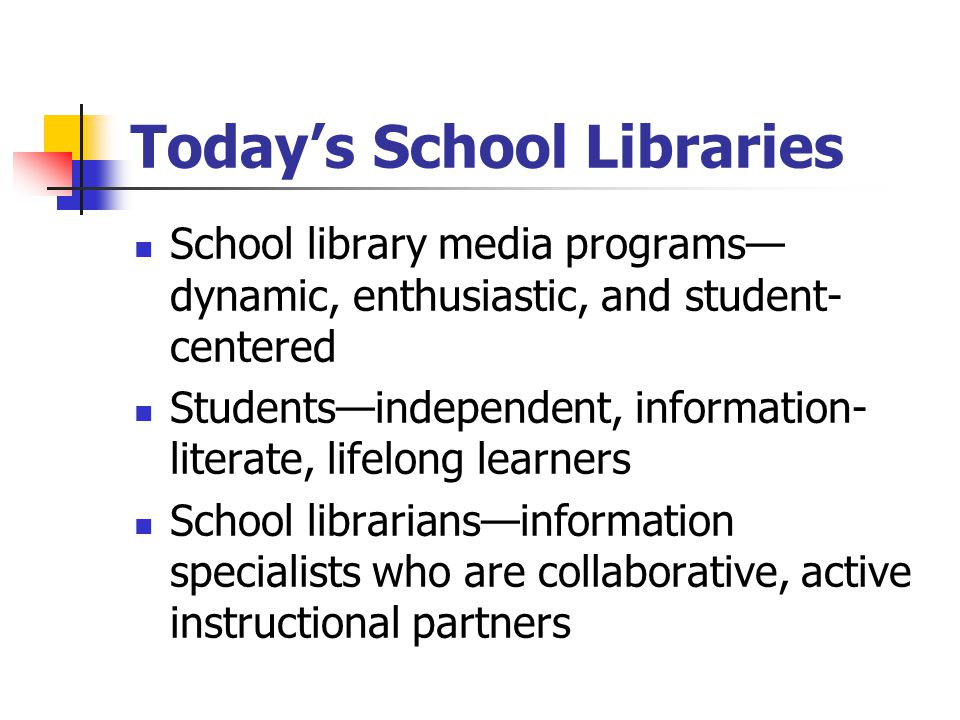 Today's School Libraries School library media programs— dynamic, enthusiastic, and student- centered Students—independent, information- literate, life