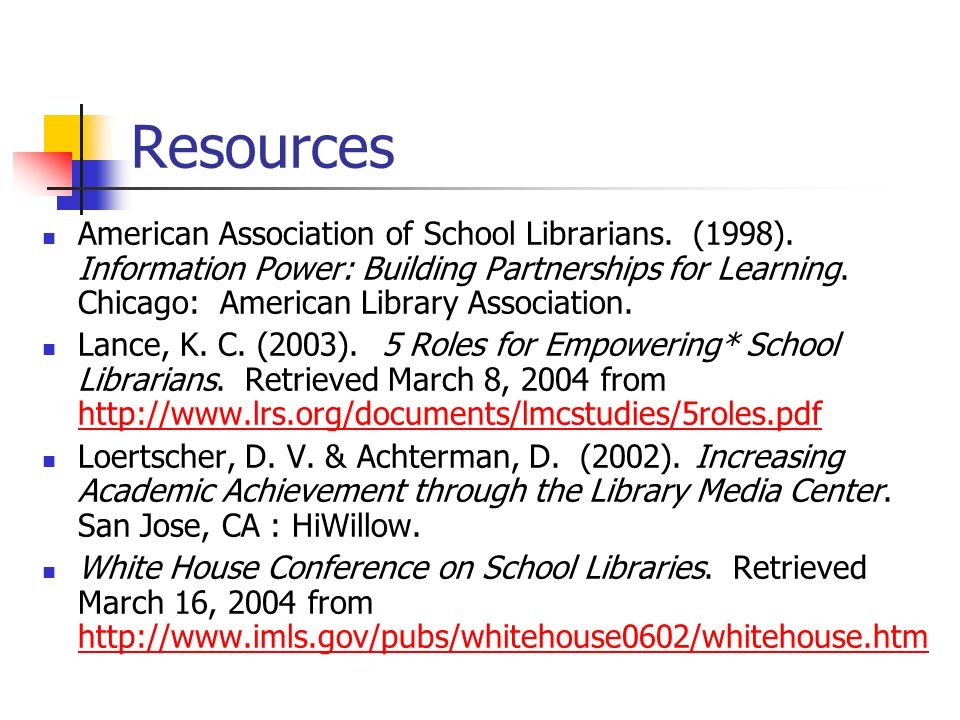 Resources American Association of School Librarians. (1998). Information Power: Building Partnerships for Learning. Chicago: American Library Associat