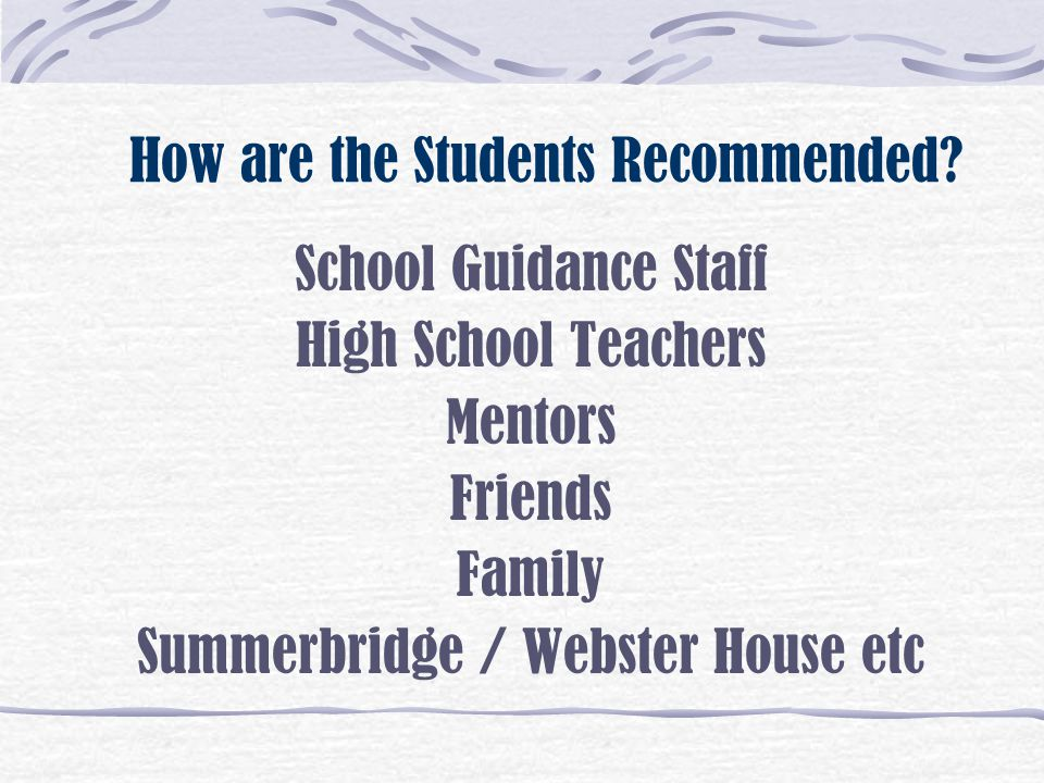 How are the Students Recommended? School Guidance Staff High School Teachers Mentors Friends Family Summerbridge / Webster House etc