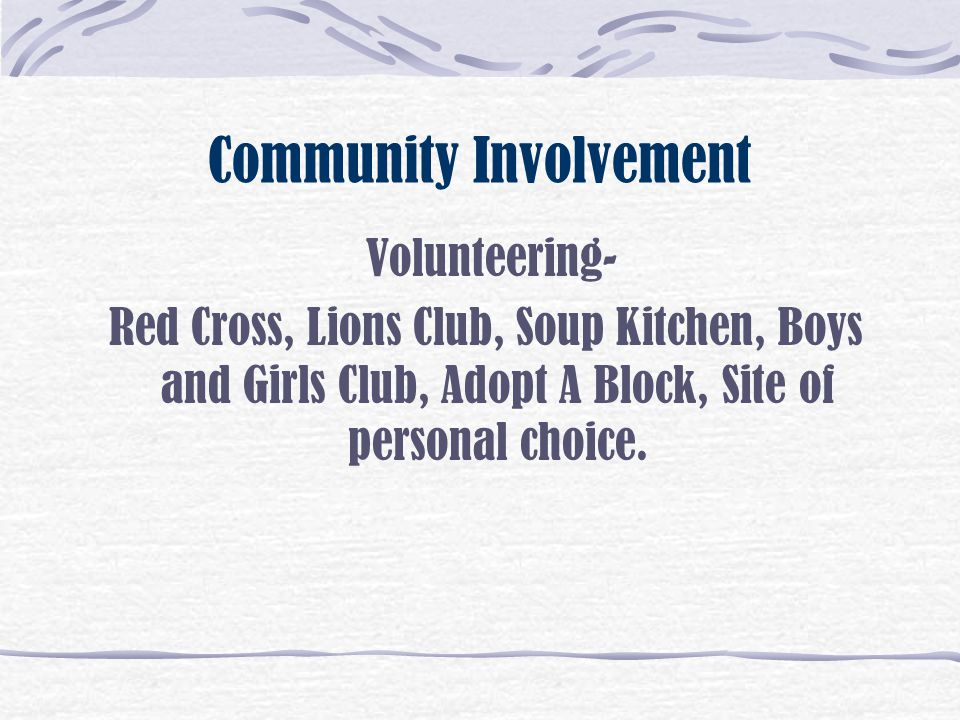 Community Involvement Volunteering- Red Cross, Lions Club, Soup Kitchen, Boys and Girls Club, Adopt A Block, Site of personal choice.
