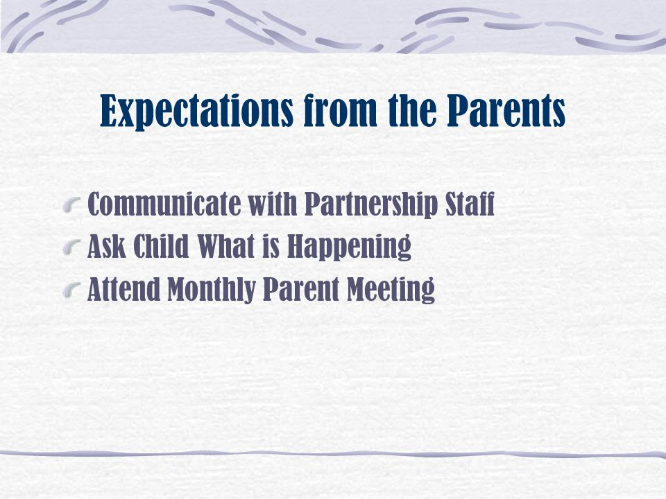 Expectations from the Parents Communicate with Partnership Staff Ask Child What is Happening Attend Monthly Parent Meeting