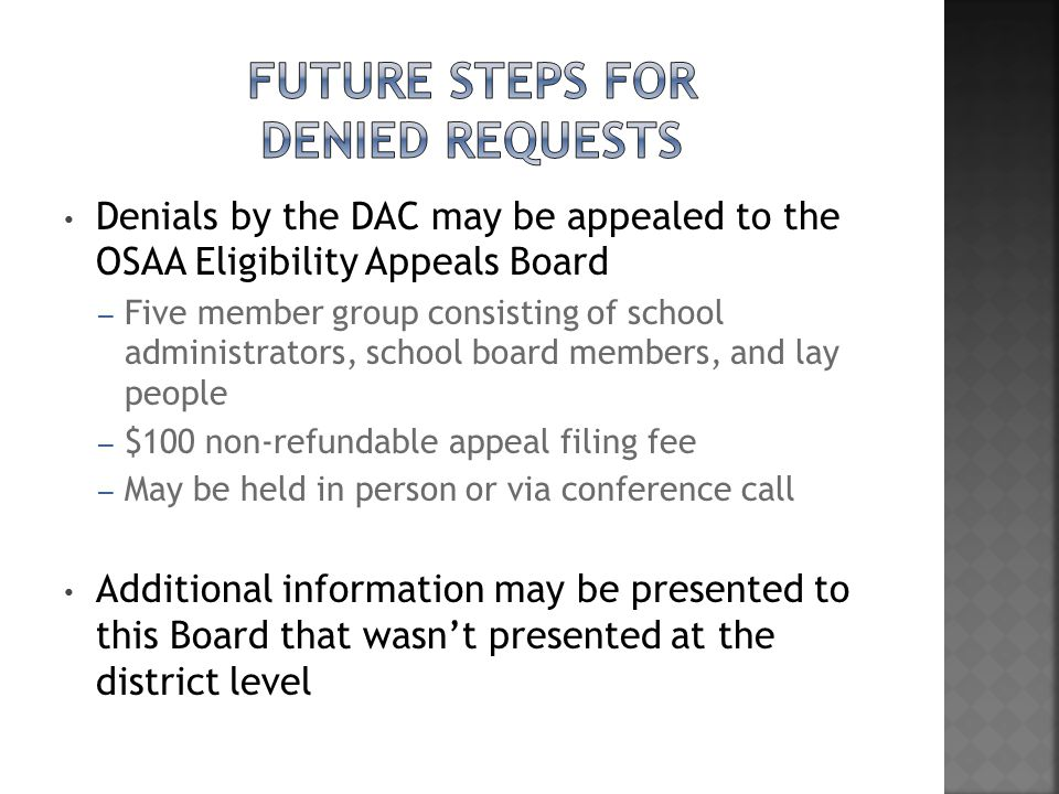 Denials by the DAC may be appealed to the OSAA Eligibility Appeals Board – Five member group consisting of school administrators, school board members, and lay people – $100 non-refundable appeal filing fee – May be held in person or via conference call Additional information may be presented to this Board that wasn't presented at the district level