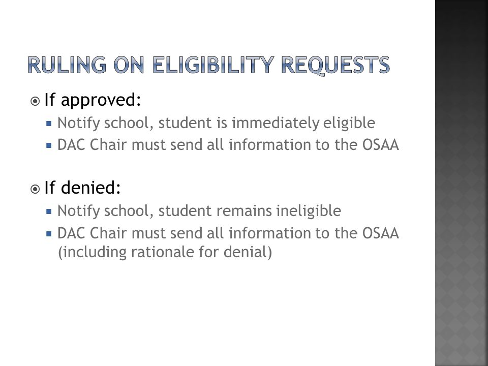  If approved:  Notify school, student is immediately eligible  DAC Chair must send all information to the OSAA  If denied:  Notify school, student remains ineligible  DAC Chair must send all information to the OSAA (including rationale for denial)