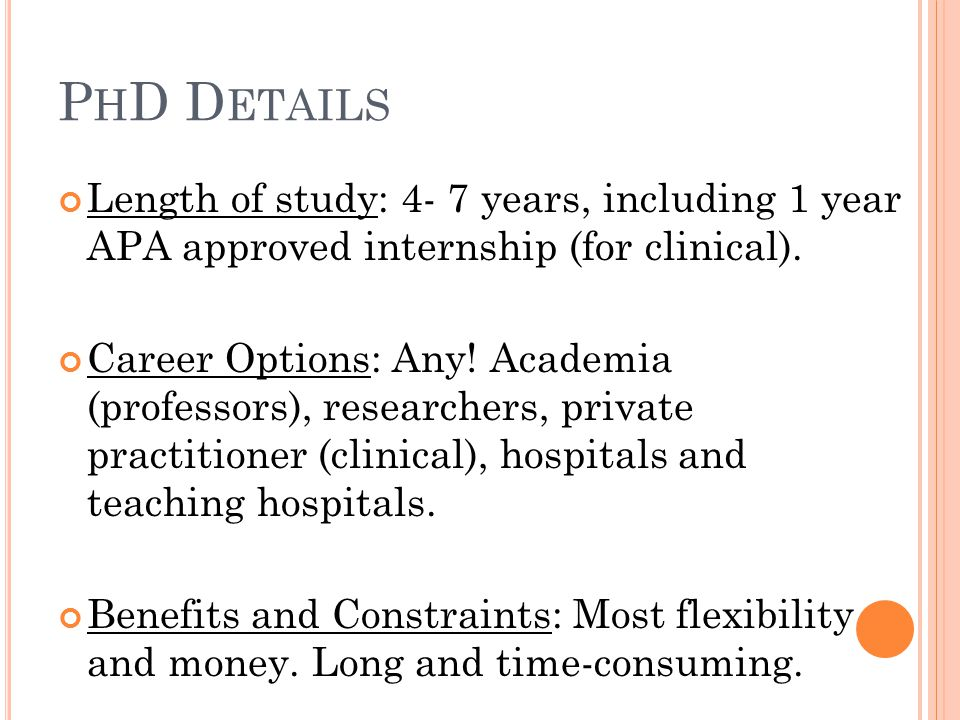 P H D D ETAILS Length of study: 4- 7 years, including 1 year APA approved internship (for clinical).