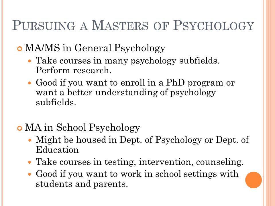 P URSUING A M ASTERS OF P SYCHOLOGY MA/MS in General Psychology Take courses in many psychology subfields.