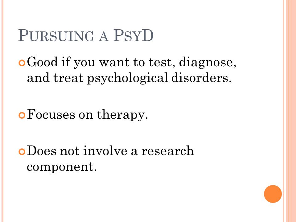 P URSUING A P SY D Good if you want to test, diagnose, and treat psychological disorders.