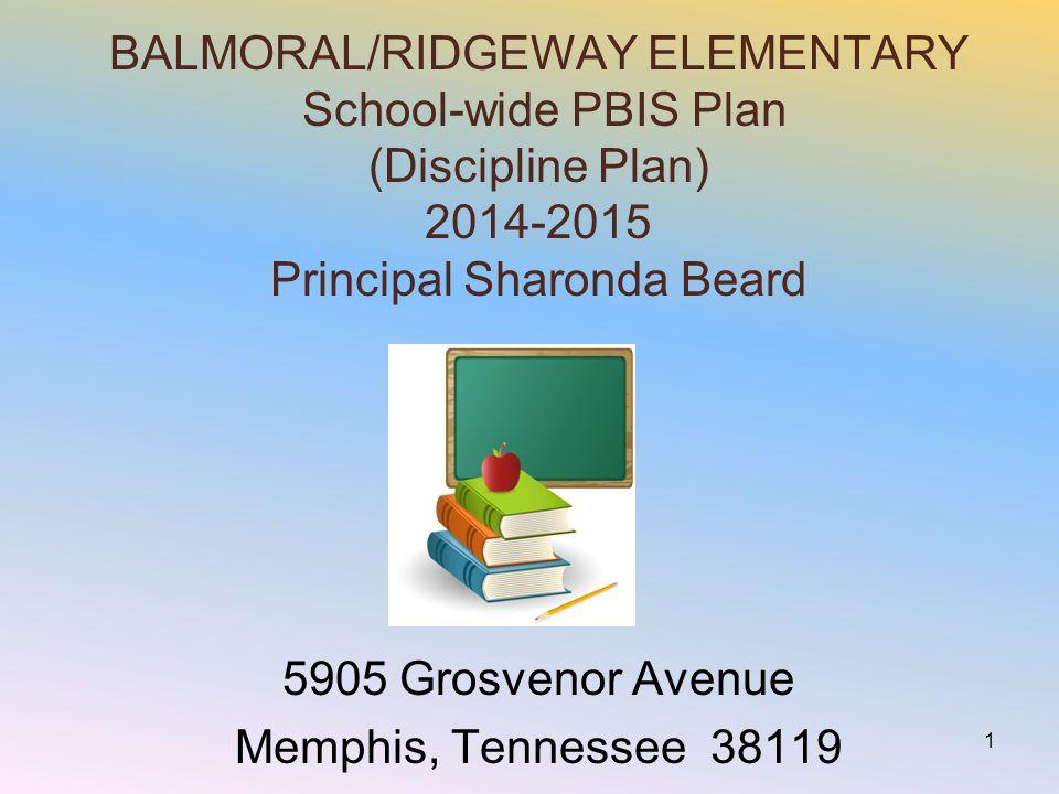 BALMORAL/RIDGEWAY ELEMENTARY School-wide PBIS Plan (Discipline Plan) 2014-2015 Principal Sharonda Beard 5905 Grosvenor Avenue Memphis, Tennessee 38119