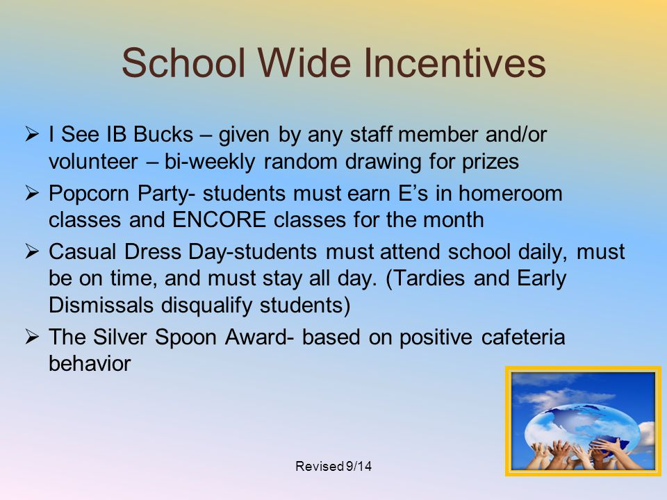 School Wide Incentives  I See IB Bucks – given by any staff member and/or volunteer – bi-weekly random drawing for prizes  Popcorn Party- students m
