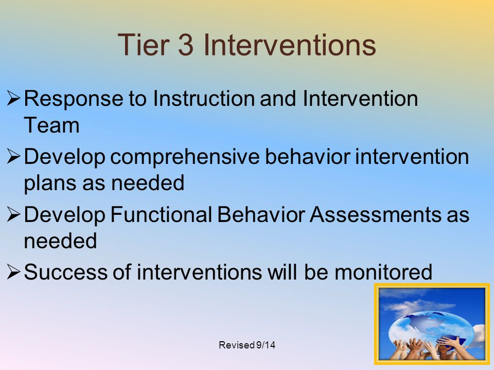 Tier 3 Interventions  Response to Instruction and Intervention Team  Develop comprehensive behavior intervention plans as needed  Develop Functiona