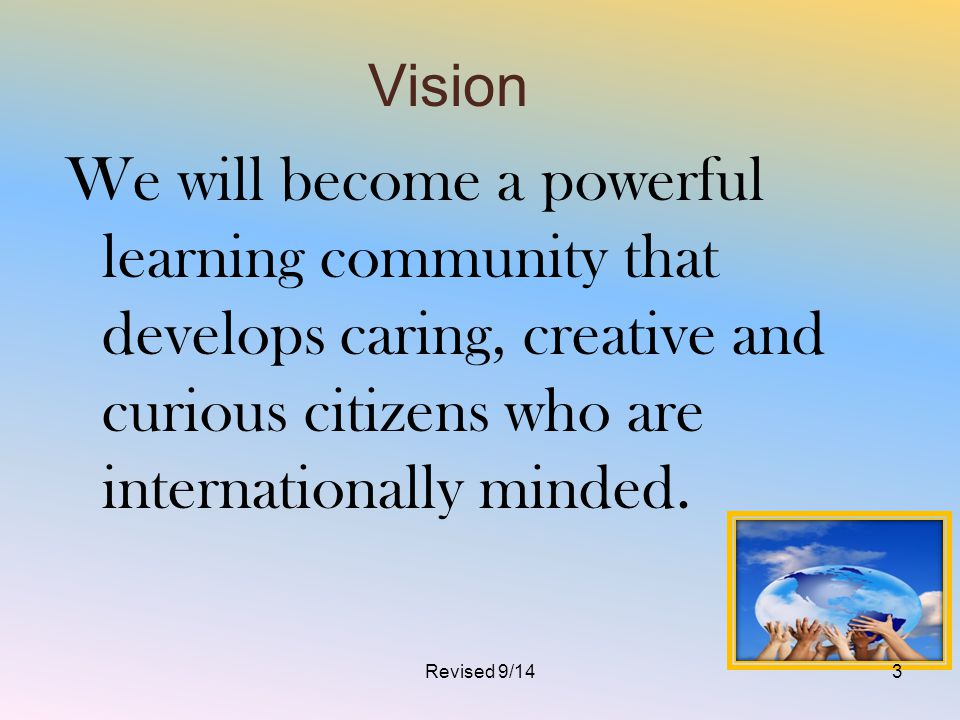 Vision We will become a powerful learning community that develops caring, creative and curious citizens who are internationally minded. Revised 9/143