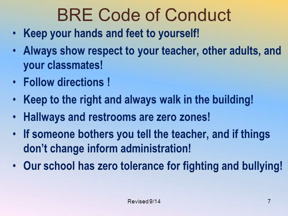 BRE Code of Conduct Keep your hands and feet to yourself! Always show respect to your teacher, other adults, and your classmates! Follow directions !