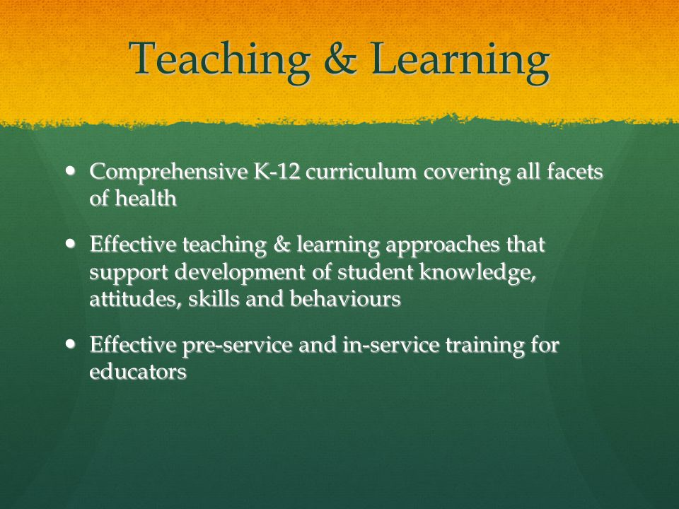 Teaching & Learning Comprehensive K-12 curriculum covering all facets of health Comprehensive K-12 curriculum covering all facets of health Effective teaching & learning approaches that support development of student knowledge, attitudes, skills and behaviours Effective teaching & learning approaches that support development of student knowledge, attitudes, skills and behaviours Effective pre-service and in-service training for educators Effective pre-service and in-service training for educators