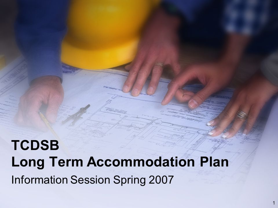 1 TCDSB Long Term Accommodation Plan Information Session Spring 2007