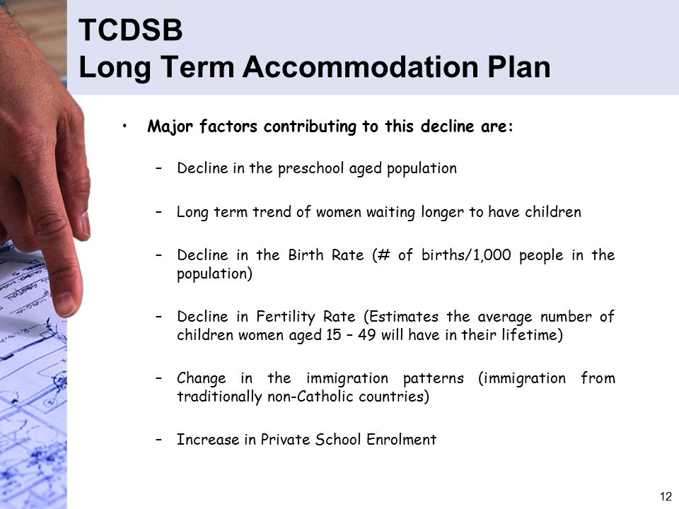 12 TCDSB Long Term Accommodation Plan Major factors contributing to this decline are: –Decline in the preschool aged population –Long term trend of women waiting longer to have children –Decline in the Birth Rate (# of births/1,000 people in the population) –Decline in Fertility Rate (Estimates the average number of children women aged 15 – 49 will have in their lifetime) –Change in the immigration patterns (immigration from traditionally non-Catholic countries) –Increase in Private School Enrolment