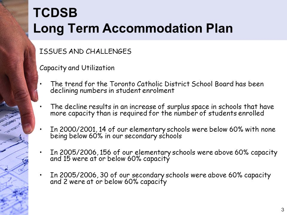 3 TCDSB Long Term Accommodation Plan ISSUES AND CHALLENGES Capacity and Utilization The trend for the Toronto Catholic District School Board has been declining numbers in student enrolment The decline results in an increase of surplus space in schools that have more capacity than is required for the number of students enrolled In 2000/2001, 14 of our elementary schools were below 60% with none being below 60% in our secondary schools In 2005/2006, 156 of our elementary schools were above 60% capacity and 15 were at or below 60% capacity In 2005/2006, 30 of our secondary schools were above 60% capacity and 2 were at or below 60% capacity