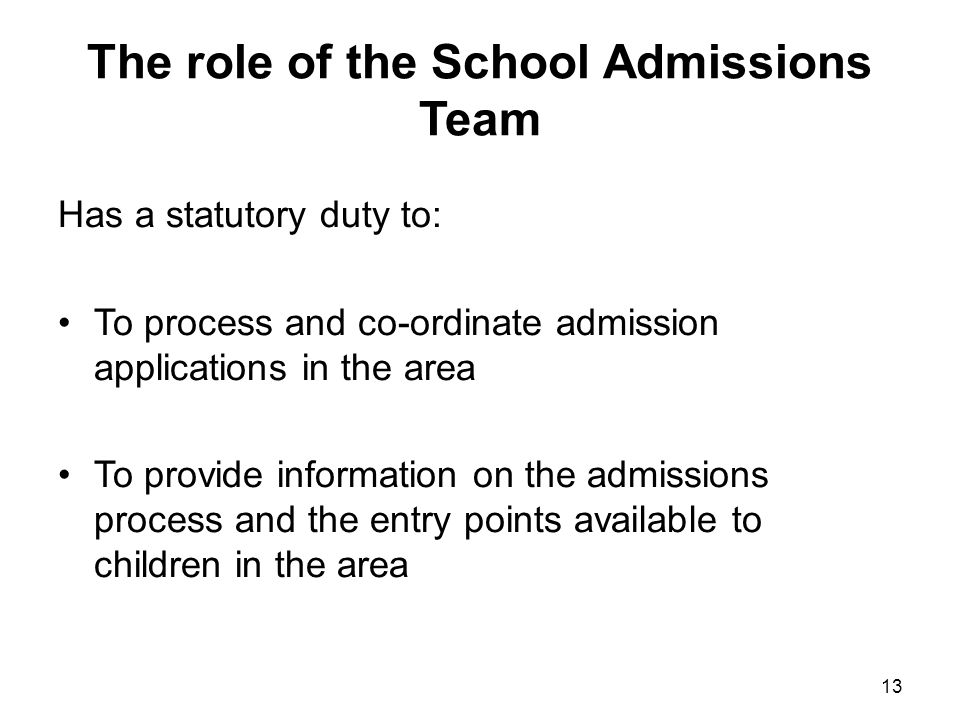 The role of the School Admissions Team Has a statutory duty to: To process and co-ordinate admission applications in the area To provide information on the admissions process and the entry points available to children in the area 13