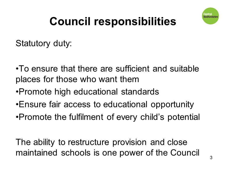 Council responsibilities Statutory duty: To ensure that there are sufficient and suitable places for those who want them Promote high educational standards Ensure fair access to educational opportunity Promote the fulfilment of every child's potential The ability to restructure provision and close maintained schools is one power of the Council 3