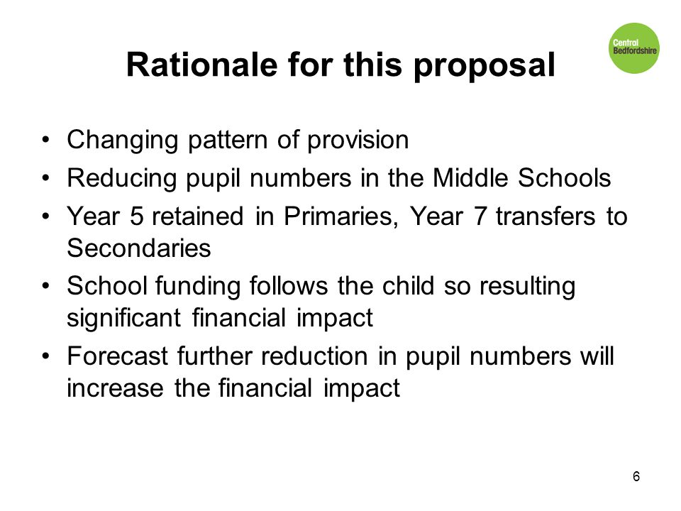 Rationale for this proposal Changing pattern of provision Reducing pupil numbers in the Middle Schools Year 5 retained in Primaries, Year 7 transfers to Secondaries School funding follows the child so resulting significant financial impact Forecast further reduction in pupil numbers will increase the financial impact 6