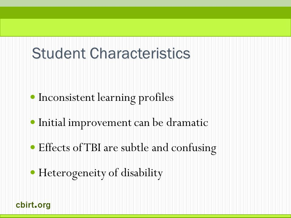 cbirt. org Inconsistent learning profiles Initial improvement can be dramatic Effects of TBI are subtle and confusing Heterogeneity of disability Stud