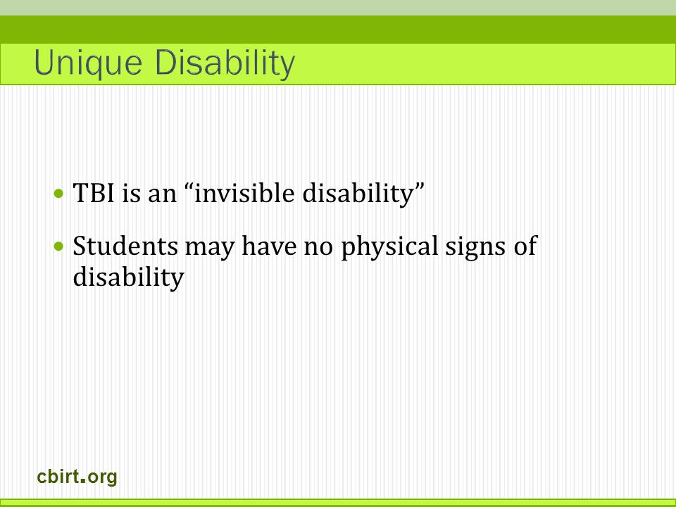 cbirt. org TBI is an invisible disability Students may have no physical signs of disability