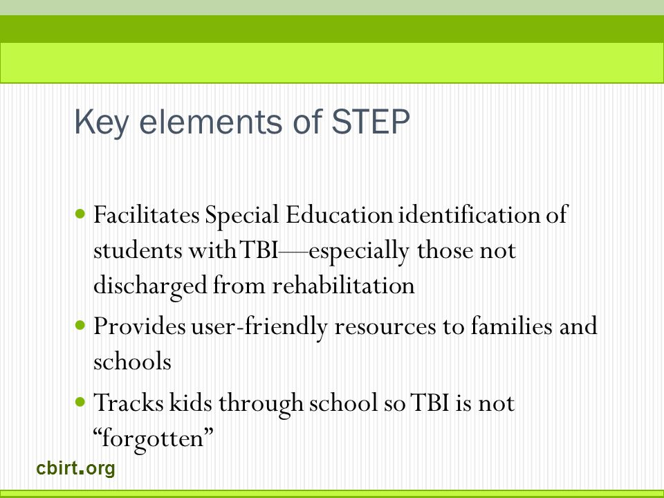 cbirt. org Key elements of STEP Facilitates Special Education identification of students with TBI—especially those not discharged from rehabilitation