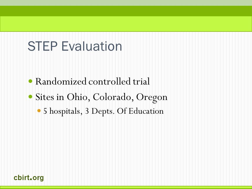 cbirt. org STEP Evaluation Randomized controlled trial Sites in Ohio, Colorado, Oregon 5 hospitals, 3 Depts. Of Education