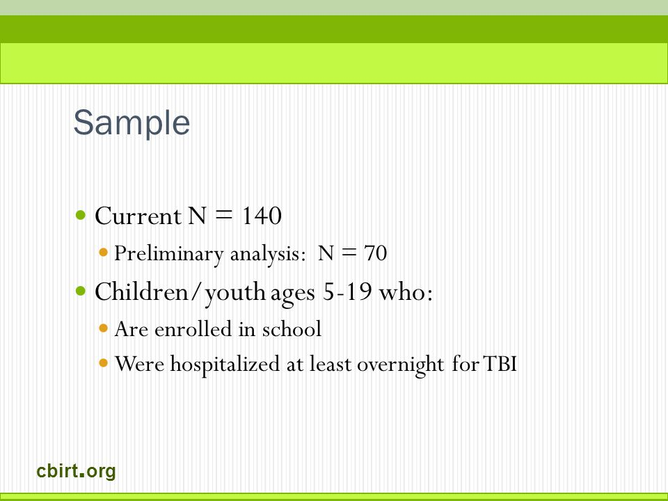 cbirt. org Sample Current N = 140 Preliminary analysis: N = 70 Children/youth ages 5-19 who: Are enrolled in school Were hospitalized at least overnig