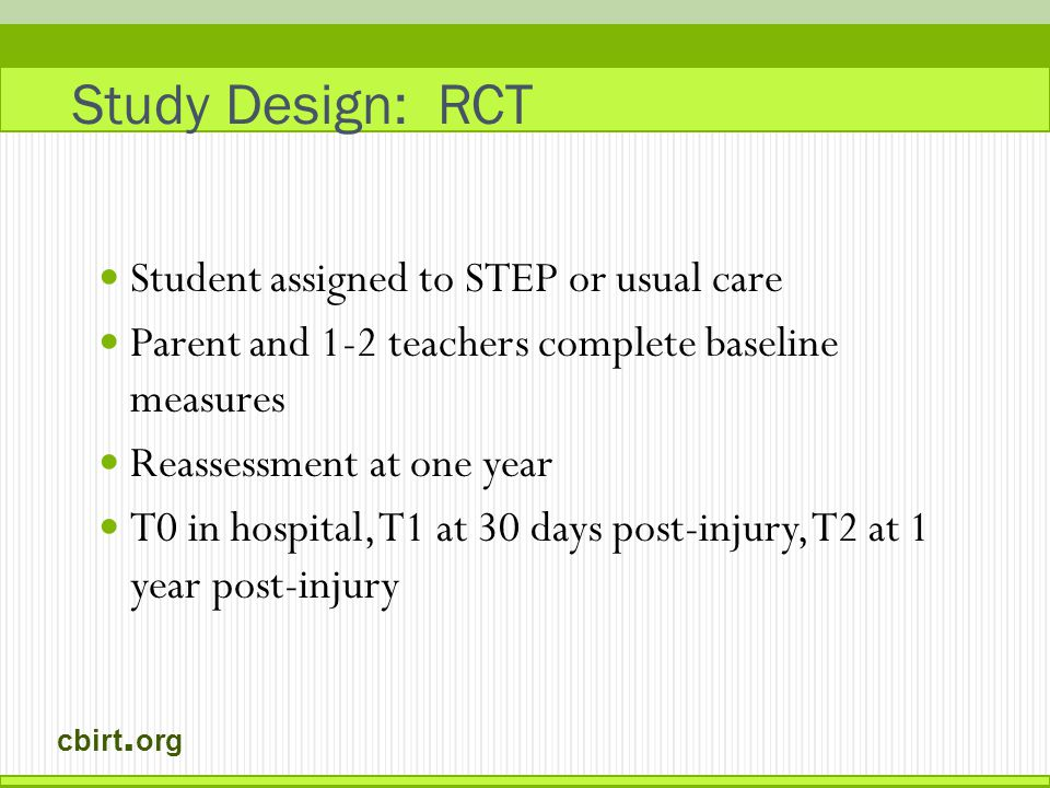 cbirt. org Study Design: RCT Student assigned to STEP or usual care Parent and 1-2 teachers complete baseline measures Reassessment at one year T0 in