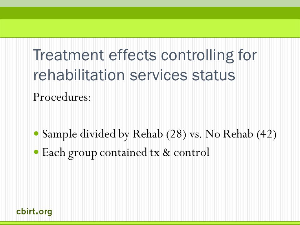 cbirt. org Treatment effects controlling for rehabilitation services status Procedures: Sample divided by Rehab (28) vs. No Rehab (42) Each group cont