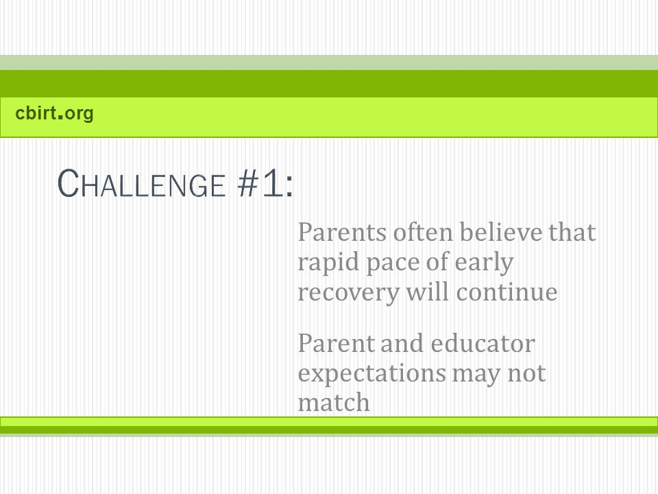 cbirt. org Parents often believe that rapid pace of early recovery will continue Parent and educator expectations may not match