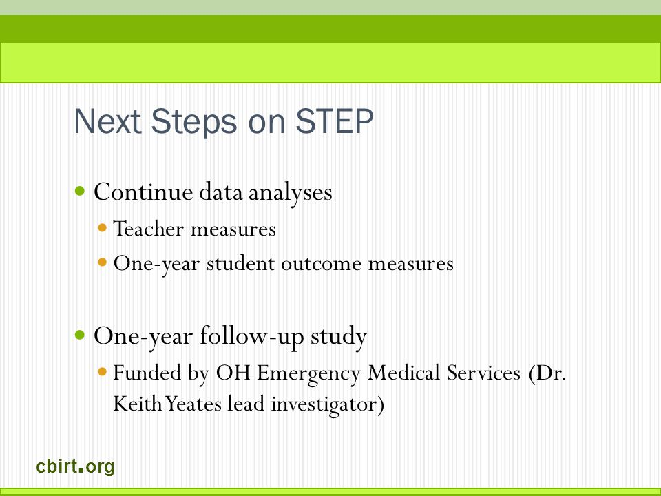 cbirt. org Next Steps on STEP Continue data analyses Teacher measures One-year student outcome measures One-year follow-up study Funded by OH Emergenc