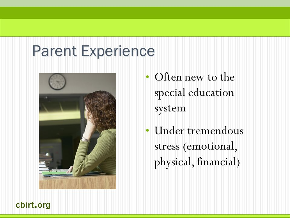 cbirt. org Often new to the special education system Under tremendous stress (emotional, physical, financial) Parent Experience