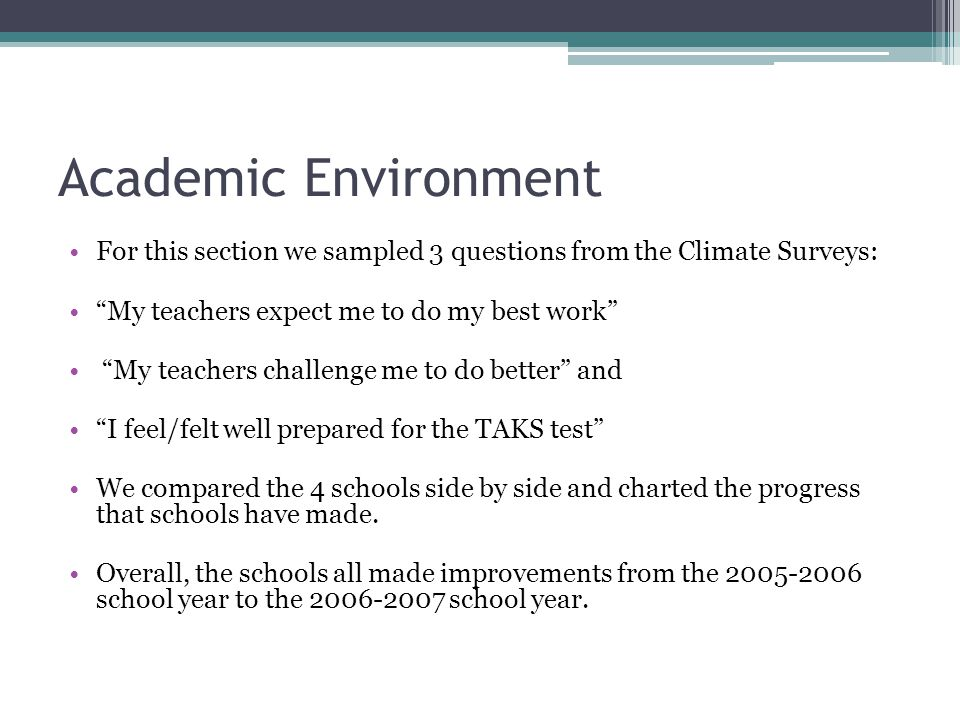 Academic Environment For this section we sampled 3 questions from the Climate Surveys: My teachers expect me to do my best work My teachers challenge me to do better and I feel/felt well prepared for the TAKS test We compared the 4 schools side by side and charted the progress that schools have made.