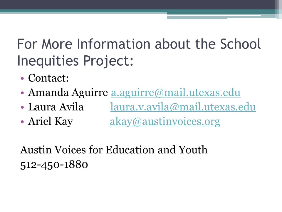 For More Information about the School Inequities Project: Contact: Amanda Aguirre a.aguirre@mail.utexas.edua.aguirre@mail.utexas.edu Laura Avila laura.v.avila@mail.utexas.edulaura.v.avila@mail.utexas.edu Ariel Kay akay@austinvoices.orgakay@austinvoices.org Austin Voices for Education and Youth 512-450-1880