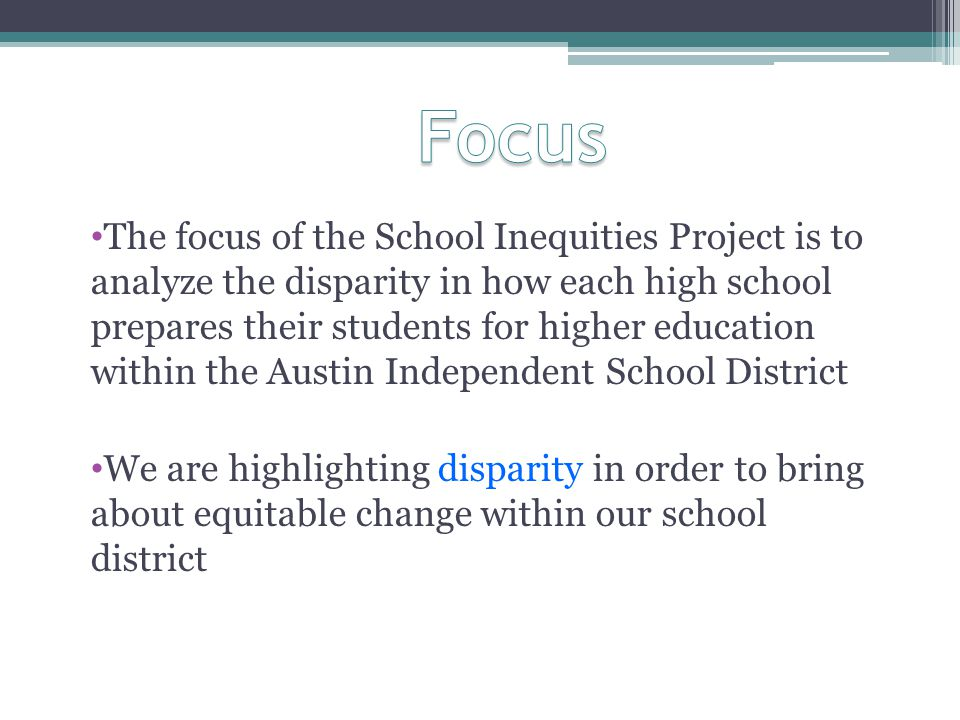 The focus of the School Inequities Project is to analyze the disparity in how each high school prepares their students for higher education within the Austin Independent School District We are highlighting disparity in order to bring about equitable change within our school district